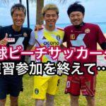 FC琉球ビーチサッカークラブでの練習参加を終えて思う事をお話します!