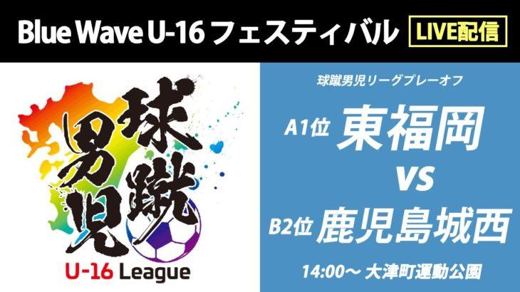 【高校サッカー】東福岡 vs 鹿児島城西 球蹴男児U-16プレーオフ