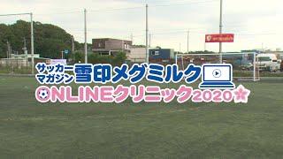 【ダイジェスト版】サッカーマガジン雪印メグミルクONLINEクリニック2020