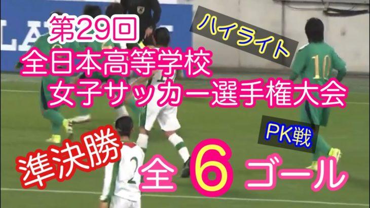 第29回全日本高校女子サッカー選手権大会【準決勝】全6ゴール【ゴール集・PK戦・ハイライト】