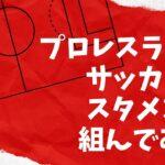 NOAHと東京女子プロレスの選手でサッカーのスタメンを組んでみた!