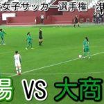 作陽VS大商【高校女子サッカー選手権 準決勝】