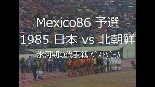 【サッカー氷河期】1985 日本 vs 北朝鮮【氷河期の代表戦 ベストゲーム】