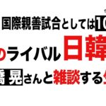 「宿命のサッカー日韓対決」を生配信で雑談する