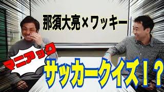 【ワッキー生配信 第2弾】那須大亮さんと楽しいサッカートーク!?