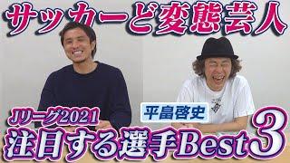 【サッカーど変態】日本一わかりやすい解説付き・平畠啓史が選ぶ2021Jリーグの注目選手BEST3!!!