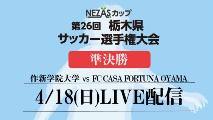 4/18(日) NEZASカップ 第26回栃木県サッカー選手権大会準決勝 LIVE配信