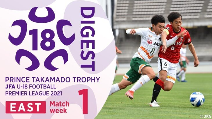EAST 第1節 全試合ダイジェスト | 高円宮杯 JFA U-18 サッカープレミアリーグ2021