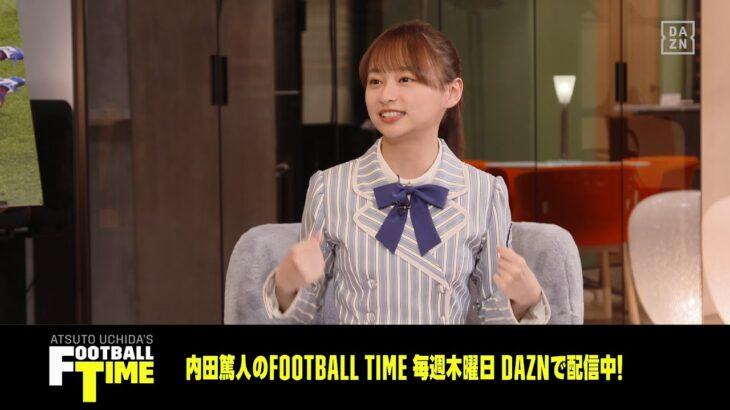 【影山優佳さんがDAZNとやりたいことは?|未公開シーン】出演映画の話題など|内田篤人のフットボールタイム  #29