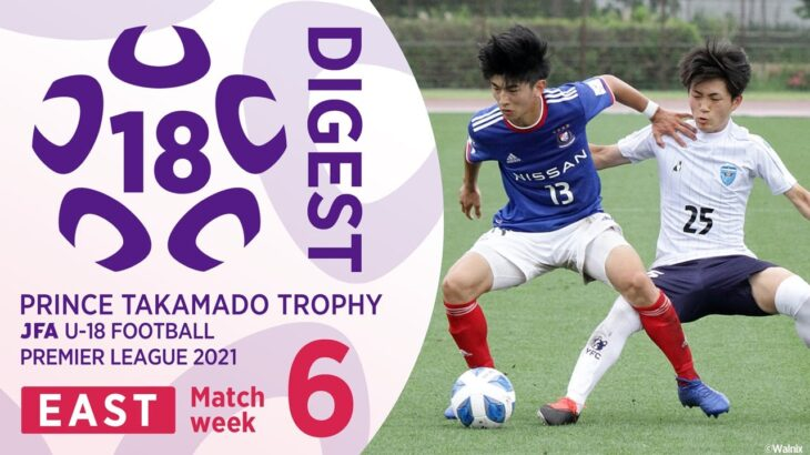 EAST 第6節 4試合ダイジェスト | 高円宮杯 JFA U-18 サッカープレミアリーグ2021