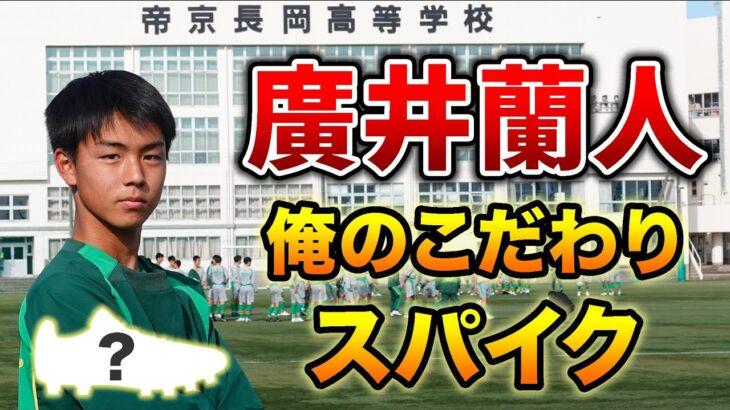 U-17日本代表候補&高校選抜の最注目プレーヤーが語る「俺のこだわりサッカースパイク」帝京長岡高MF廣井蘭人