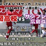 【ダイジェスト動画】高円宮杯 JFA U-18サッカープレミアリーグ2021WEST(第8節)東福岡高-サンフレッチェ広島ユース