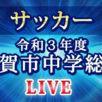 令和3年度 佐賀市中体連 サッカー 7/10(土)SAGAサンライズパーク球技場(北)