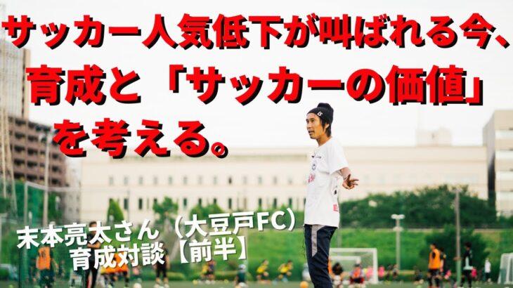 サッカー人気低下が叫ばれる今、育成と「サッカーの価値」を考える。|末本亮太さん(NPO大豆戸FC代表理事)×小澤一郎 サッカー育成対談【前半】