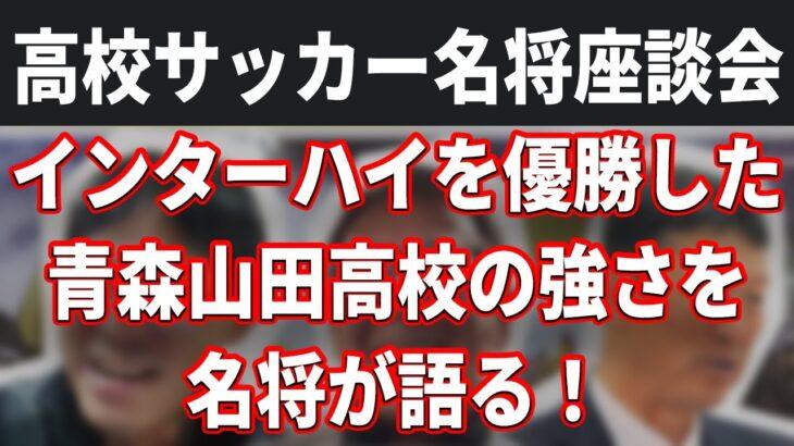 【高校サッカー名将座談会】インターハイを優勝した青森山田高校の強さを名将が語る!