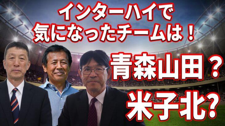 【高校サッカー名将座談会】インターハイで気になったチームは!青森山田?米子北高校?