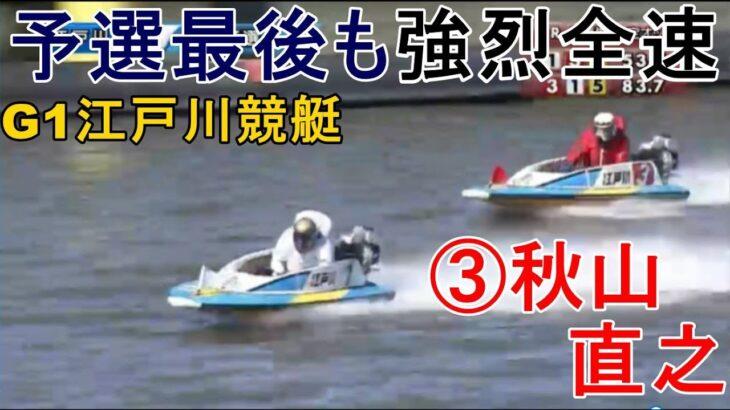 【G1江戸川競艇】予選最後も強烈連続全速③秋山直之