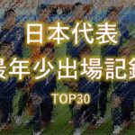 【サッカー日本代表】 最年少出場記録 TOP30